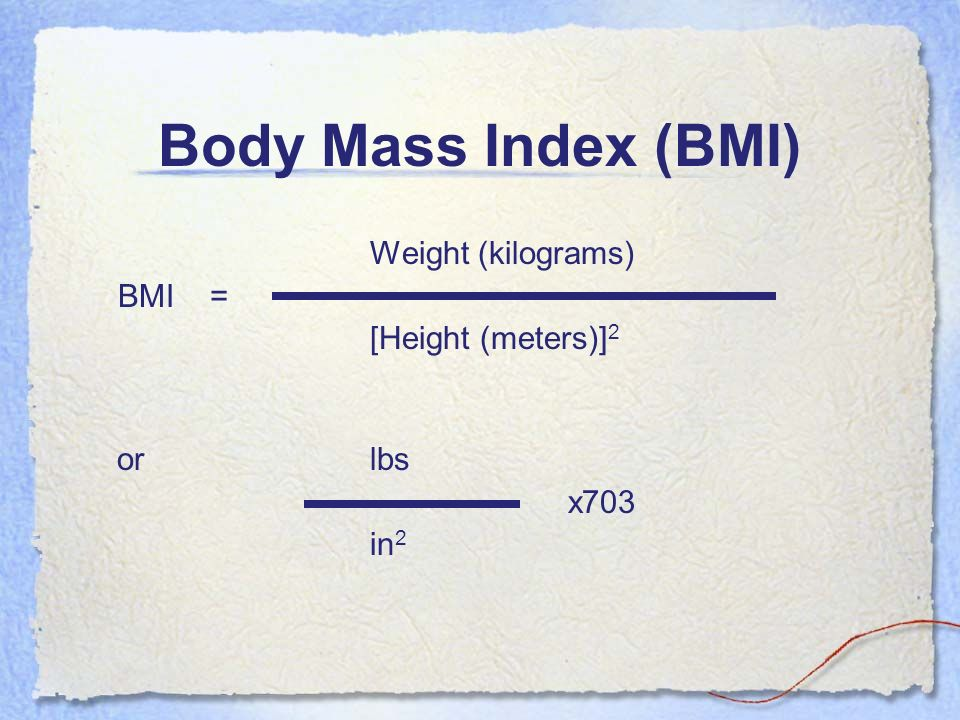 Body Mass Index (BMI) Weight (kilograms) BMI = [Height (meters)]2